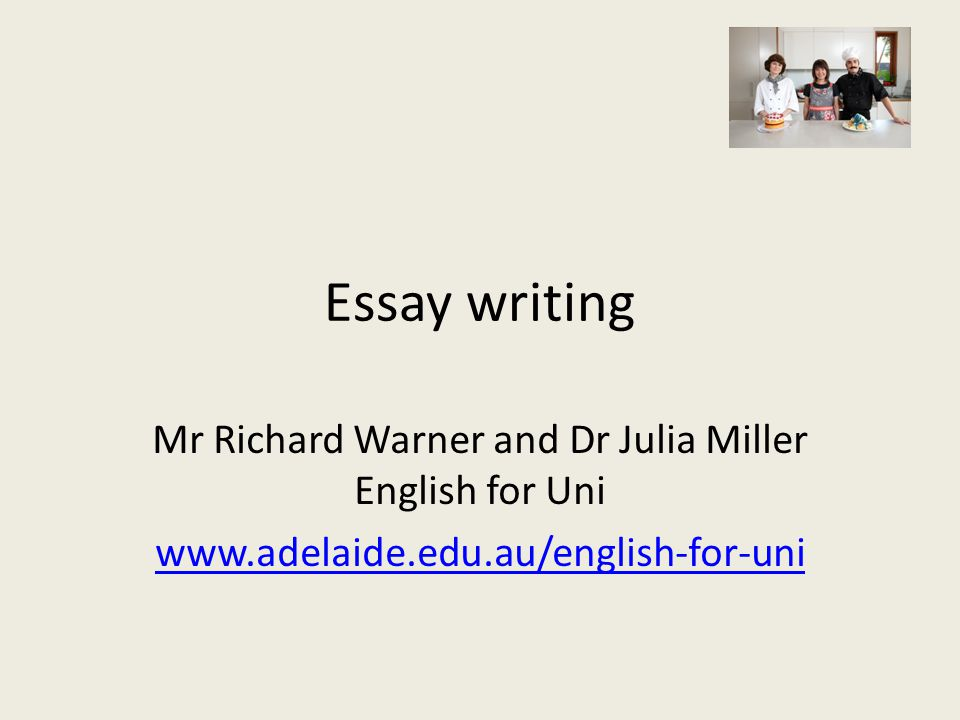 Essay writing Mr Richard Warner and Dr Julia Miller English for Uni www.adelaide.edu.au/english-for-uni