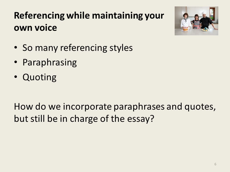 Referencing while maintaining your own voice 6 So many referencing styles Paraphrasing Quoting How do we incorporate paraphrases and quotes, but still be in charge of the essay?