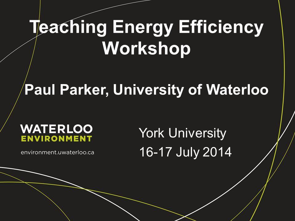 Teaching Energy Efficiency Workshop Paul Parker, University of Waterloo York University 16-17 July 2014