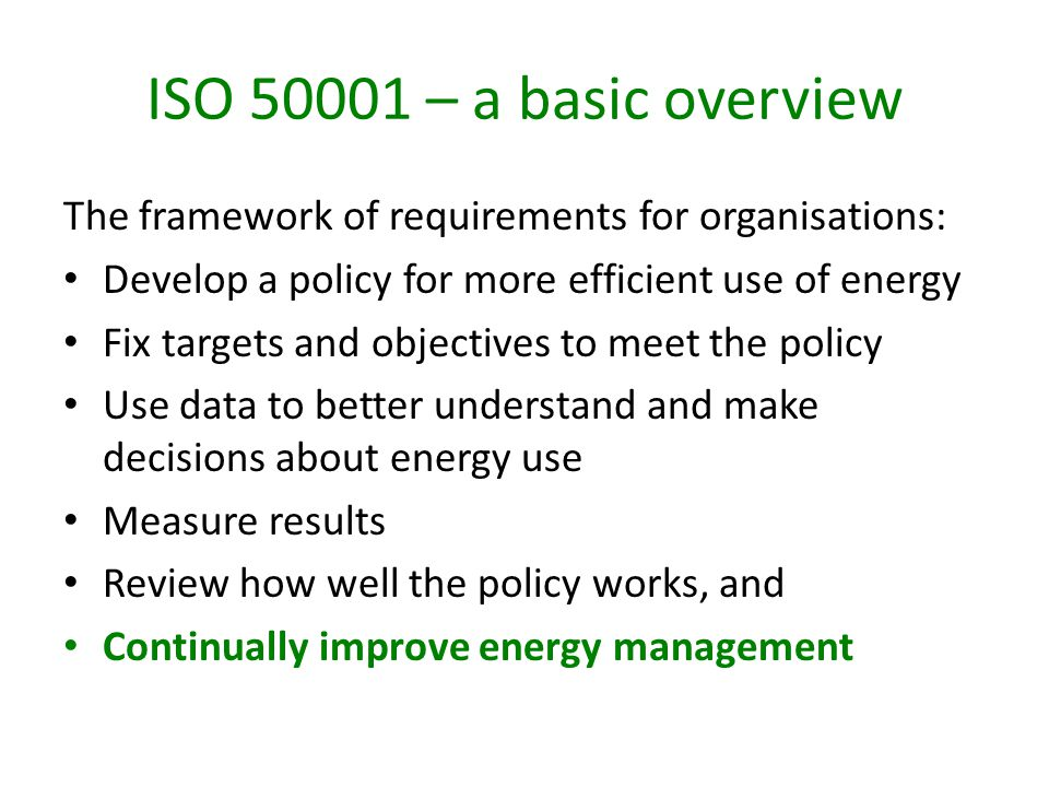ISO 50001 – a basic overview The framework of requirements for organisations: Develop a policy for more efficient use of energy Fix targets and objectives to meet the policy Use data to better understand and make decisions about energy use Measure results Review how well the policy works, and Continually improve energy management