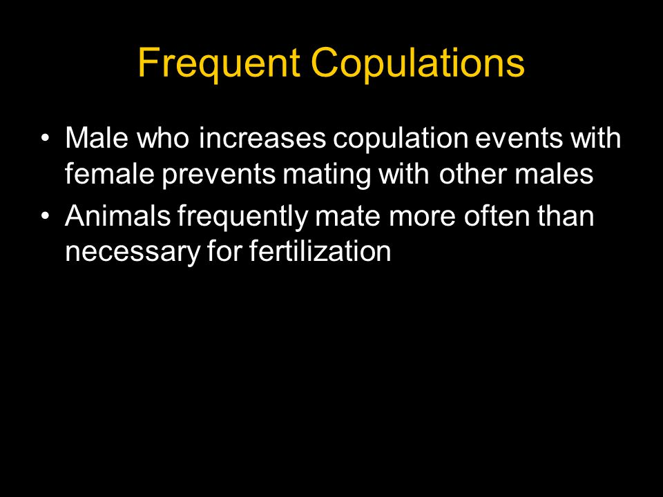 Frequent Copulations Male who increases copulation events with female prevents mating with other males Animals frequently mate more often than necessa