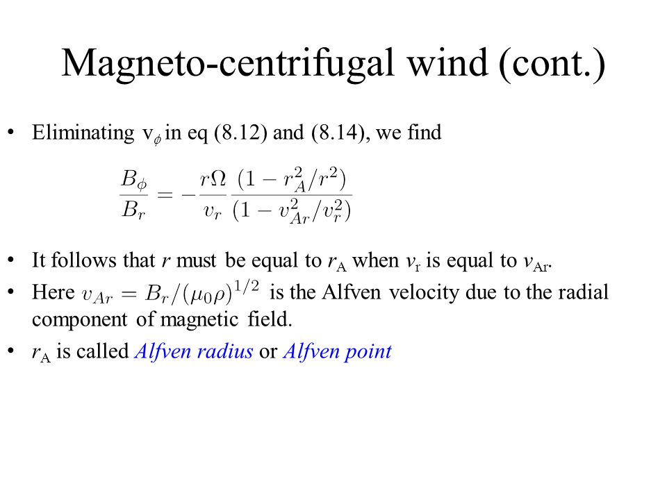 Magneto-centrifugal wind (cont.) Eliminating v  in eq (8.12) and (8.14), we find It follows that r must be equal to r A when v r is equal to v Ar.