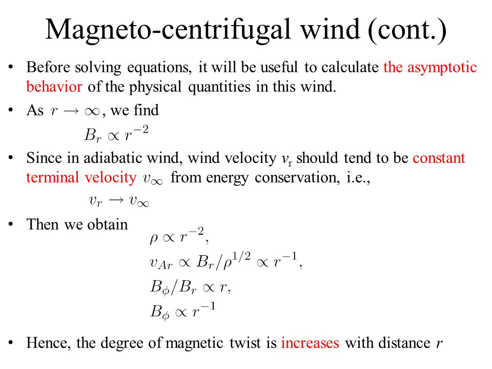 Magneto-centrifugal wind (cont.) Before solving equations, it will be useful to calculate the asymptotic behavior of the physical quantities in this wind.