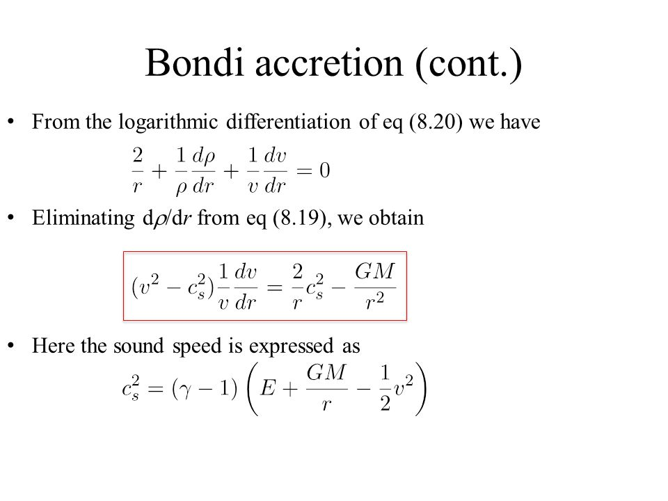 Bondi accretion (cont.) From the logarithmic differentiation of eq (8.20) we have Eliminating d  /dr from eq (8.19), we obtain Here the sound speed is expressed as