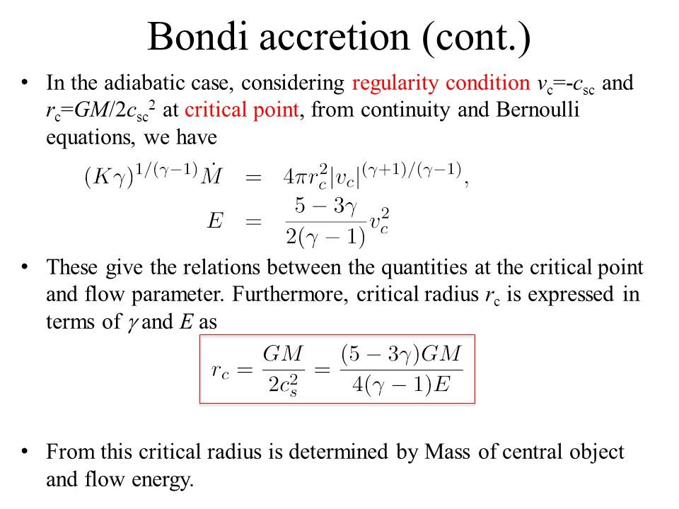 Bondi accretion (cont.) In the adiabatic case, considering regularity condition v c =-c sc and r c =GM/2c sc 2 at critical point, from continuity and Bernoulli equations, we have These give the relations between the quantities at the critical point and flow parameter.