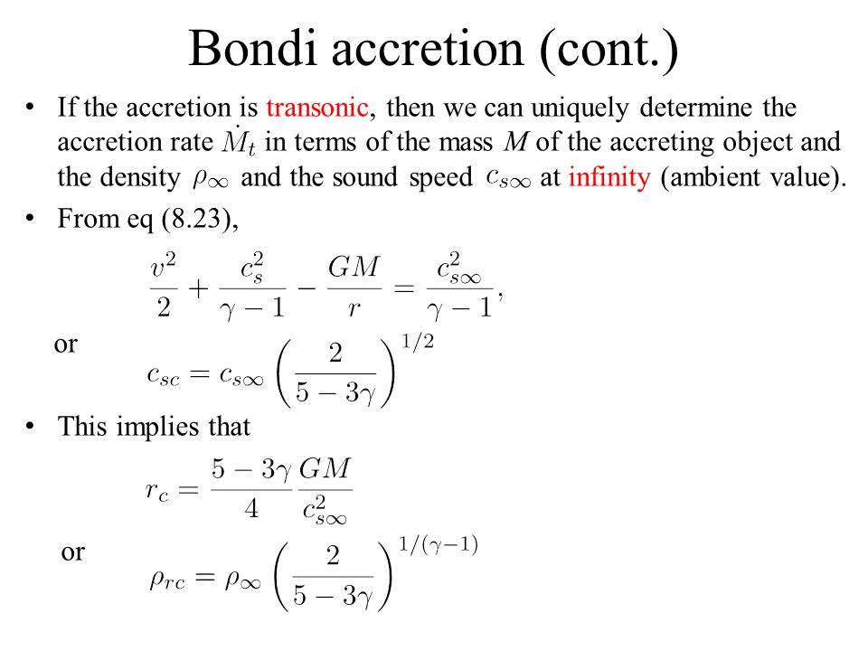 Bondi accretion (cont.) If the accretion is transonic, then we can uniquely determine the accretion rate in terms of the mass M of the accreting object and the density and the sound speed at infinity (ambient value).