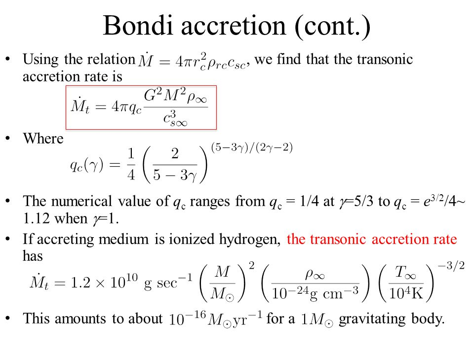 Bondi accretion (cont.) Using the relation, we find that the transonic accretion rate is Where The numerical value of q c ranges from q c = 1/4 at  =5/3 to q c = e 3/2 /4~ 1.12 when  =1.