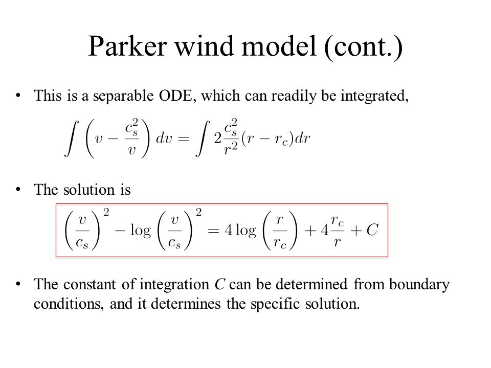 Parker wind model (cont.) This is a separable ODE, which can readily be integrated, The solution is The constant of integration C can be determined from boundary conditions, and it determines the specific solution.