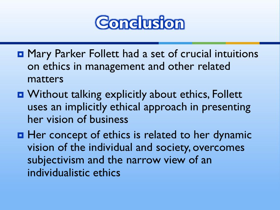  Mary Parker Follett had a set of crucial intuitions on ethics in management and other related matters  Without talking explicitly about ethics, Follett uses an implicitly ethical approach in presenting her vision of business  Her concept of ethics is related to her dynamic vision of the individual and society, overcomes subjectivism and the narrow view of an individualistic ethics