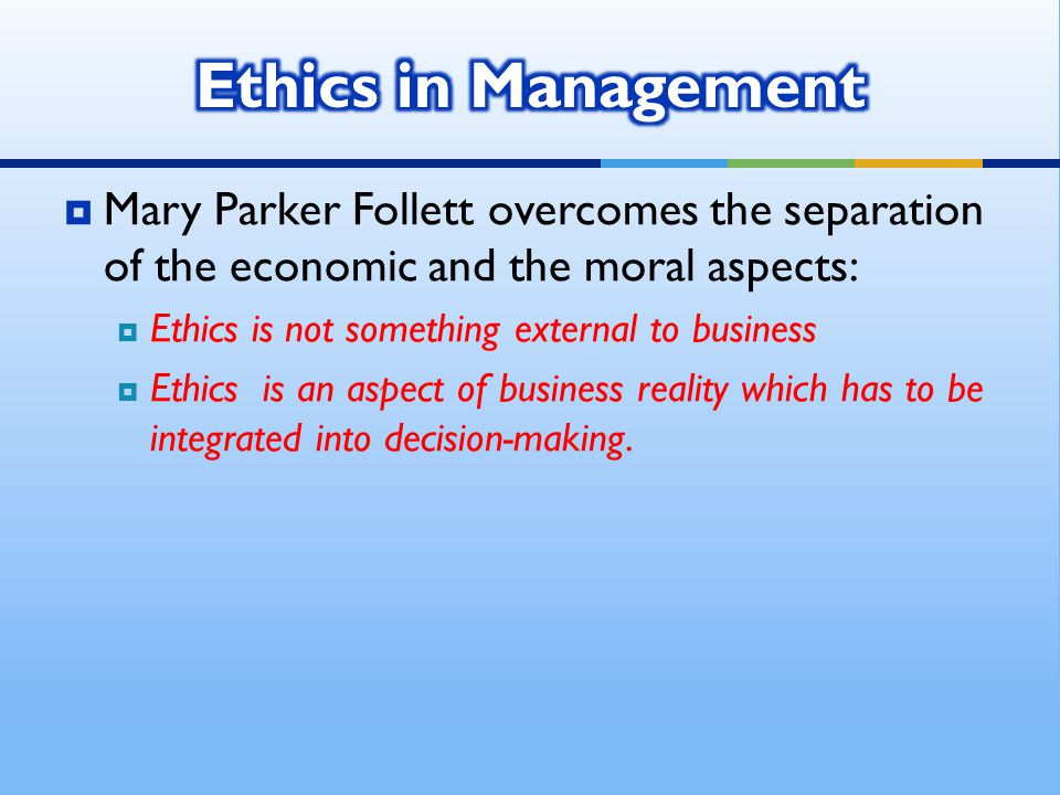  Mary Parker Follett overcomes the separation of the economic and the moral aspects:  Ethics is not something external to business  Ethics is an aspect of business reality which has to be integrated into decision-making.