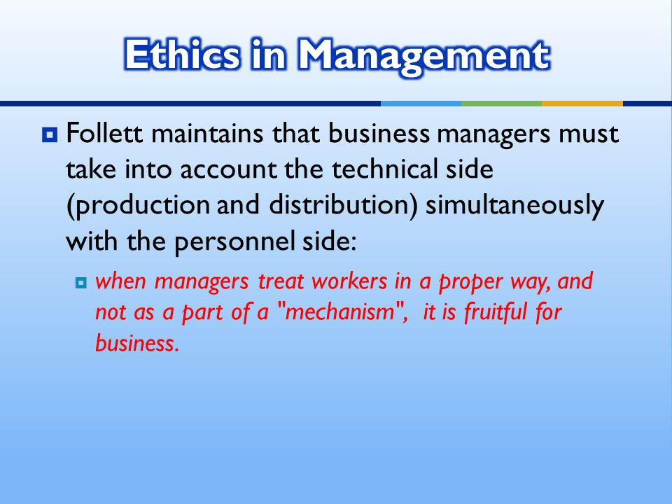  Follett maintains that business managers must take into account the technical side (production and distribution) simultaneously with the personnel side:  when managers treat workers in a proper way, and not as a part of a mechanism , it is fruitful for business.