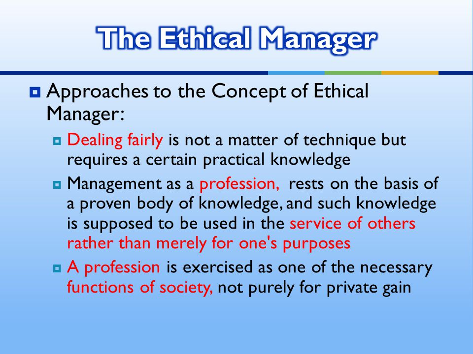  Approaches to the Concept of Ethical Manager:  Dealing fairly is not a matter of technique but requires a certain practical knowledge  Management as a profession, rests on the basis of a proven body of knowledge, and such knowledge is supposed to be used in the service of others rather than merely for one s purposes  A profession is exercised as one of the necessary functions of society, not purely for private gain