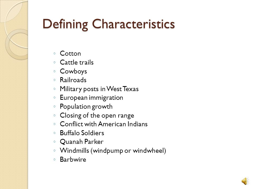 Defining Characteristics ◦ Cotton ◦ Cattle trails ◦ Cowboys ◦ Railroads ◦ Military posts in West Texas ◦ European immigration ◦ Population growth ◦ Closing of the open range ◦ Conflict with American Indians ◦ Buffalo Soldiers ◦ Quanah Parker ◦ Windmills (windpump or windwheel) ◦ Barbwire