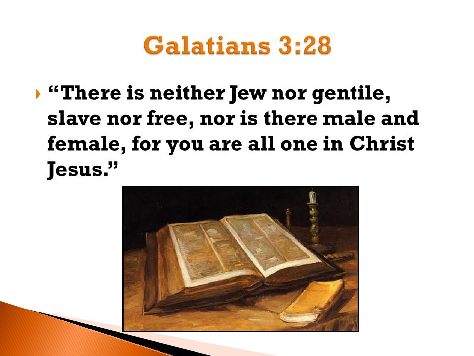  There is neither Jew nor gentile, slave nor free, nor is there male and female, for you are all one in Christ Jesus.