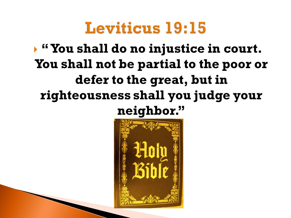 """ """" You shall do no injustice in court. You shall not be partial to the poor or defer to the great, but in righteousness shall you judge your neighbor"""