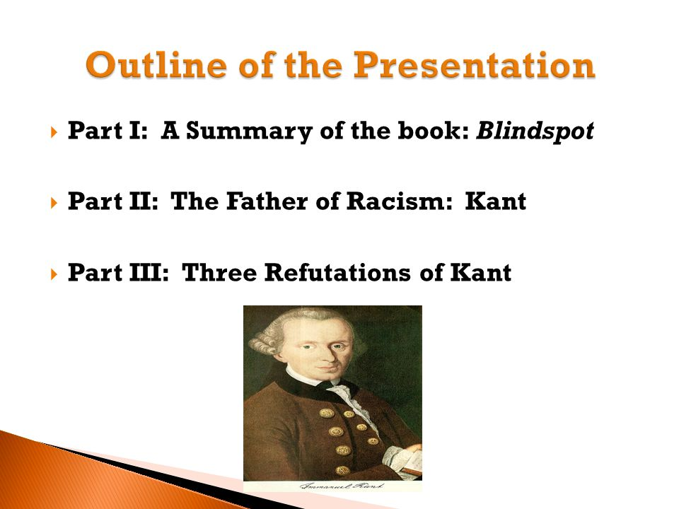  Part I: A Summary of the book: Blindspot  Part II: The Father of Racism: Kant  Part III: Three Refutations of Kant