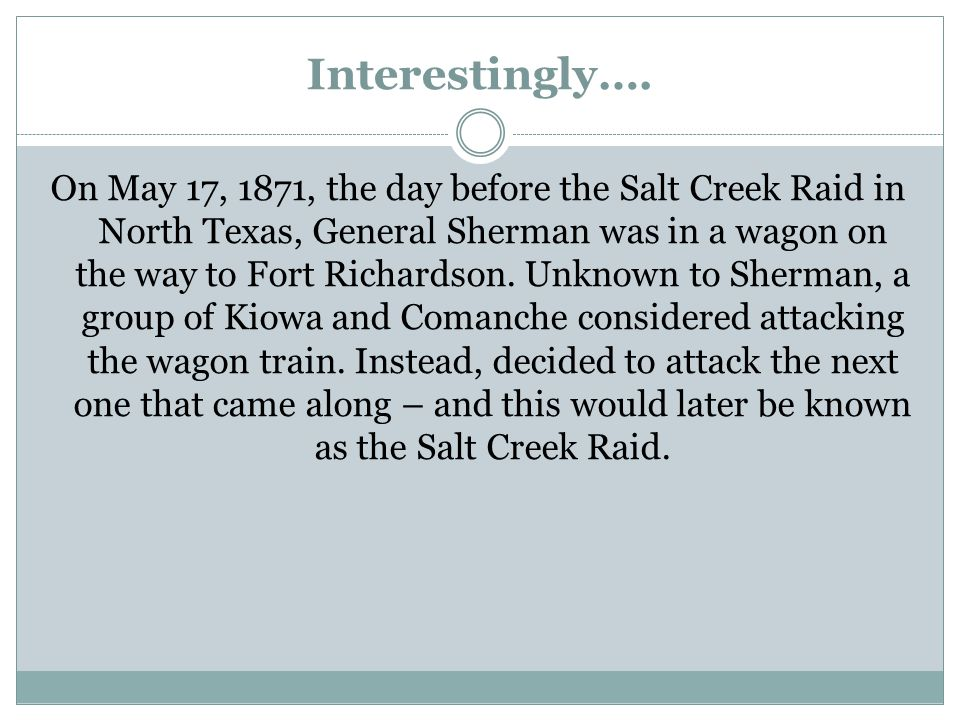 Interestingly…. On May 17, 1871, the day before the Salt Creek Raid in North Texas, General Sherman was in a wagon on the way to Fort Richardson. Unkn