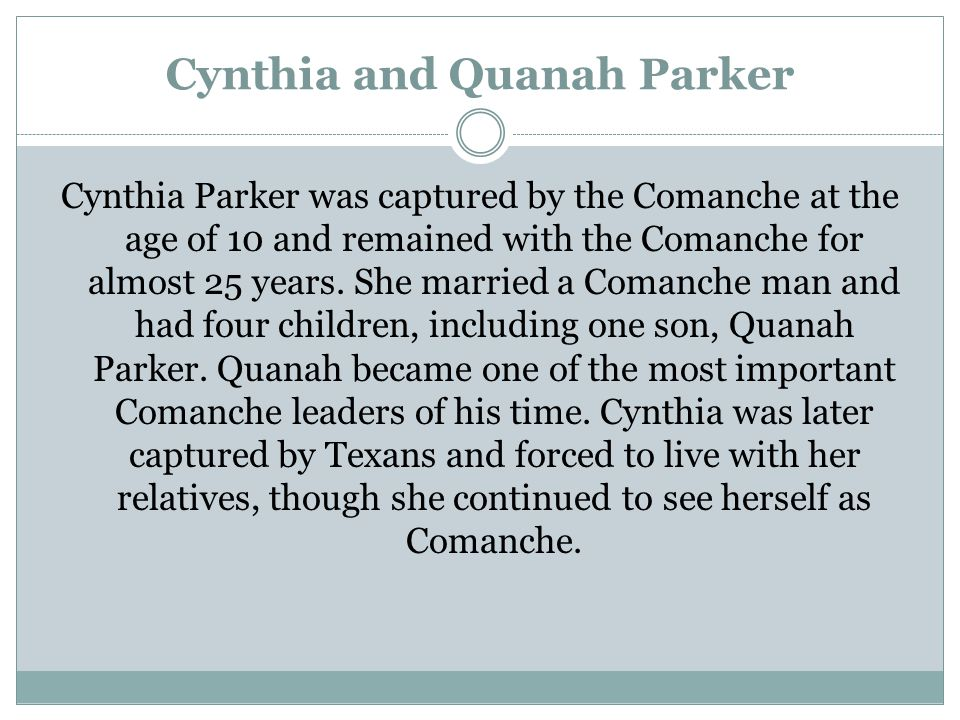 Cynthia and Quanah Parker Cynthia Parker was captured by the Comanche at the age of 10 and remained with the Comanche for almost 25 years. She married