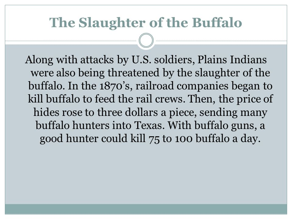 The Slaughter of the Buffalo Along with attacks by U.S. soldiers, Plains Indians were also being threatened by the slaughter of the buffalo. In the 18