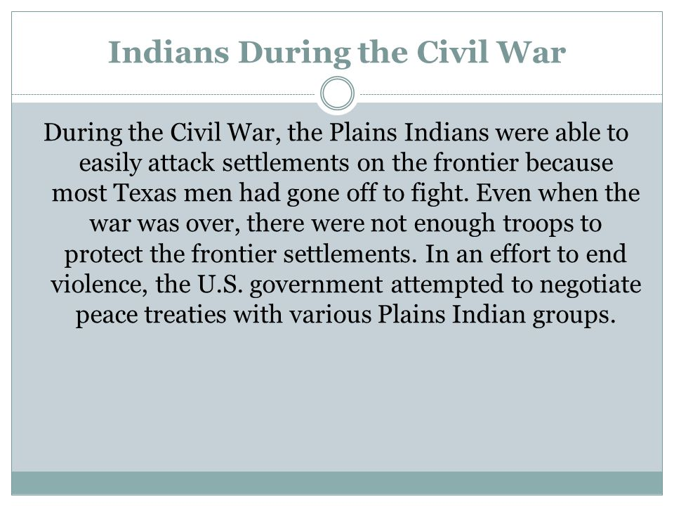 Indians During the Civil War During the Civil War, the Plains Indians were able to easily attack settlements on the frontier because most Texas men ha