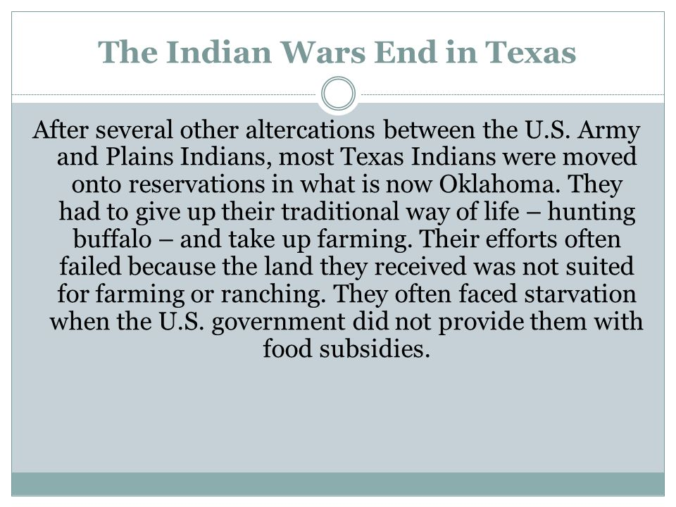 The Indian Wars End in Texas After several other altercations between the U.S. Army and Plains Indians, most Texas Indians were moved onto reservation