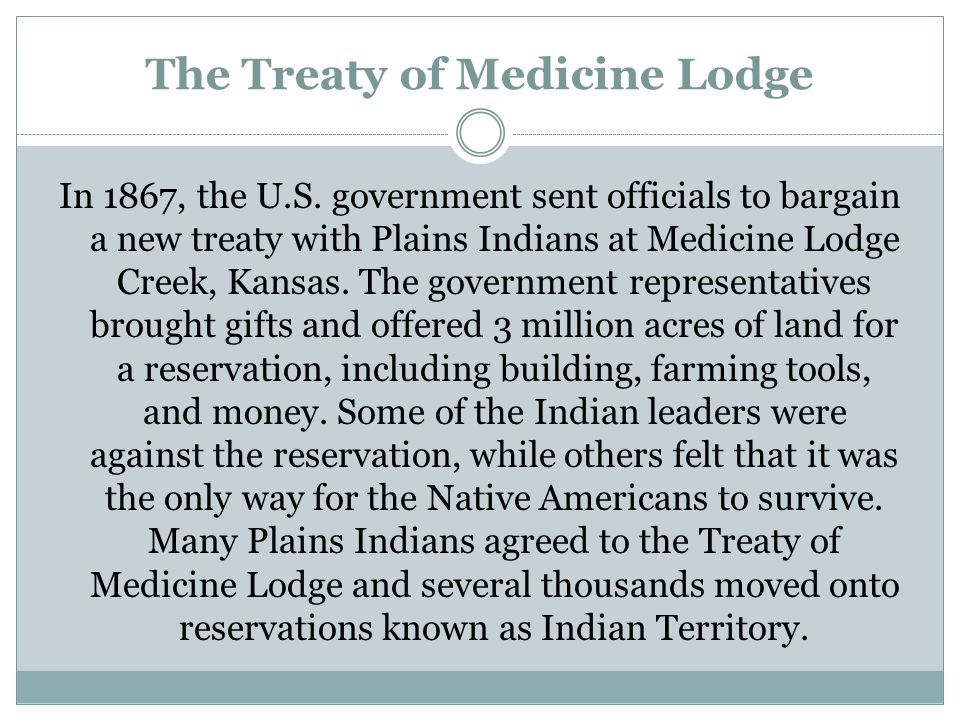 The Treaty of Medicine Lodge In 1867, the U.S. government sent officials to bargain a new treaty with Plains Indians at Medicine Lodge Creek, Kansas.