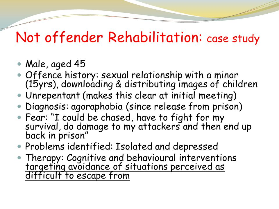 Not offender Rehabilitation: case study Male, aged 45 Offence history: sexual relationship with a minor (15yrs), downloading & distributing images of