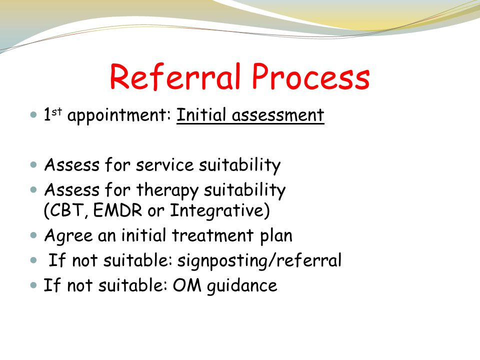 Referral Process 1 st appointment: Initial assessment Assess for service suitability Assess for therapy suitability (CBT, EMDR or Integrative) Agree a