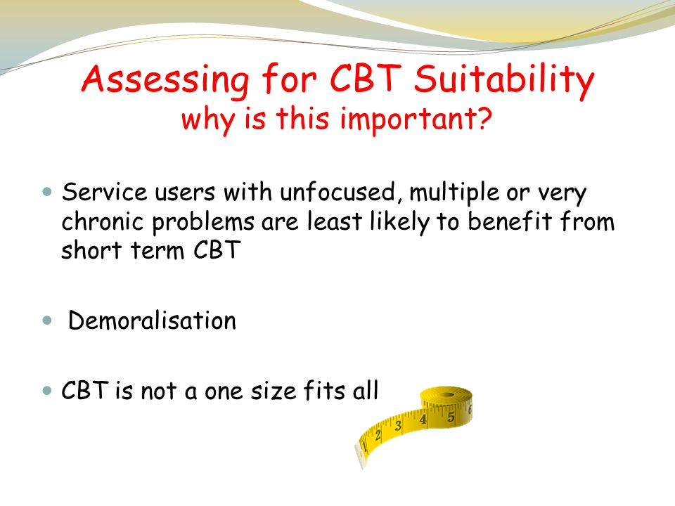 Assessing for CBT Suitability why is this important? Service users with unfocused, multiple or very chronic problems are least likely to benefit from