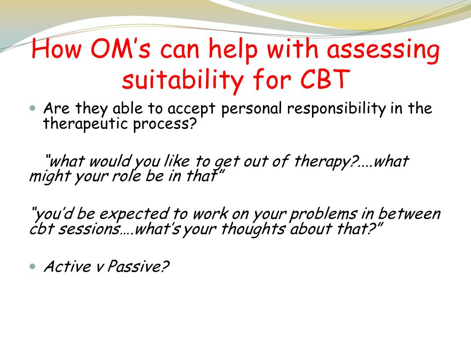 "How OM's can help with assessing suitability for CBT Are they able to accept personal responsibility in the therapeutic process? ""what would you like"