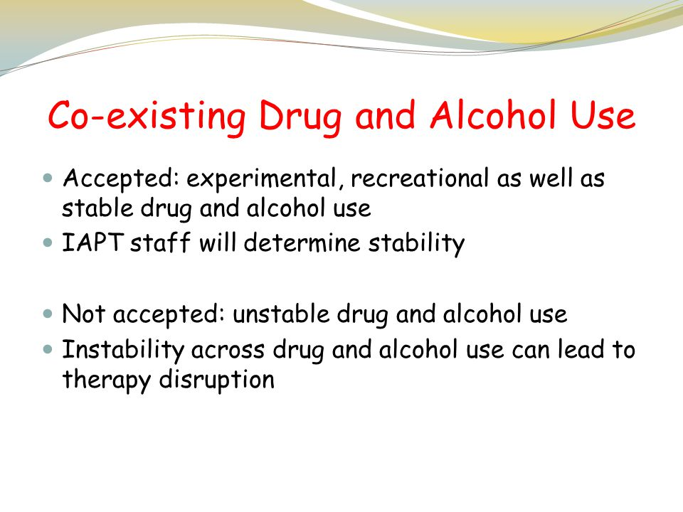 Co-existing Drug and Alcohol Use Accepted: experimental, recreational as well as stable drug and alcohol use IAPT staff will determine stability Not a
