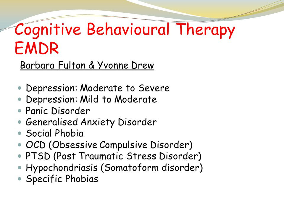 Cognitive Behavioural Therapy EMDR Barbara Fulton & Yvonne Drew Depression: Moderate to Severe Depression: Mild to Moderate Panic Disorder Generalised