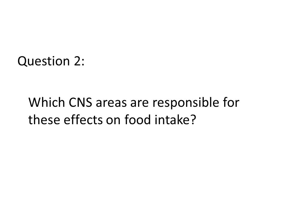 Question 2: Which CNS areas are responsible for these effects on food intake?