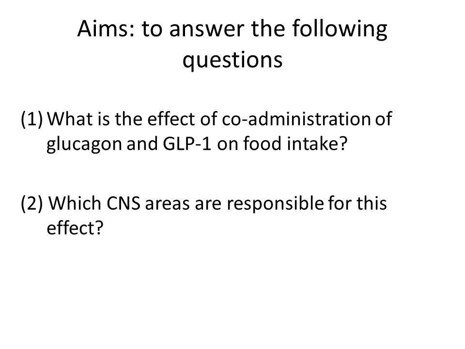 Aims: to answer the following questions (1)What is the effect of co-administration of glucagon and GLP-1 on food intake? (2) Which CNS areas are respo