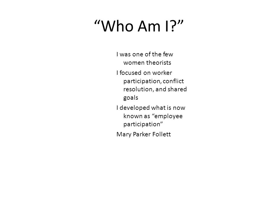 """Who Am I?"" I was one of the few women theorists I focused on worker participation, conflict resolution, and shared goals I developed what is now know"
