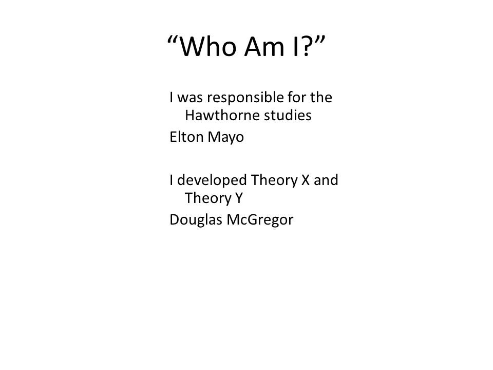 """Who Am I?"" I was responsible for the Hawthorne studies Elton Mayo I developed Theory X and Theory Y Douglas McGregor"