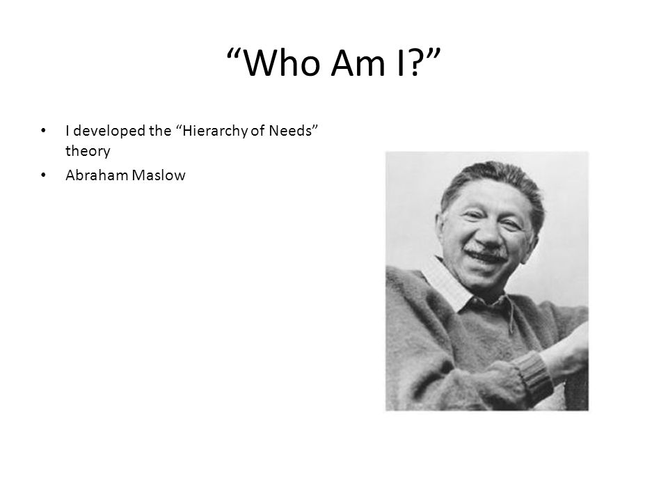 """Who Am I?"" I developed the ""Hierarchy of Needs"" theory Abraham Maslow"