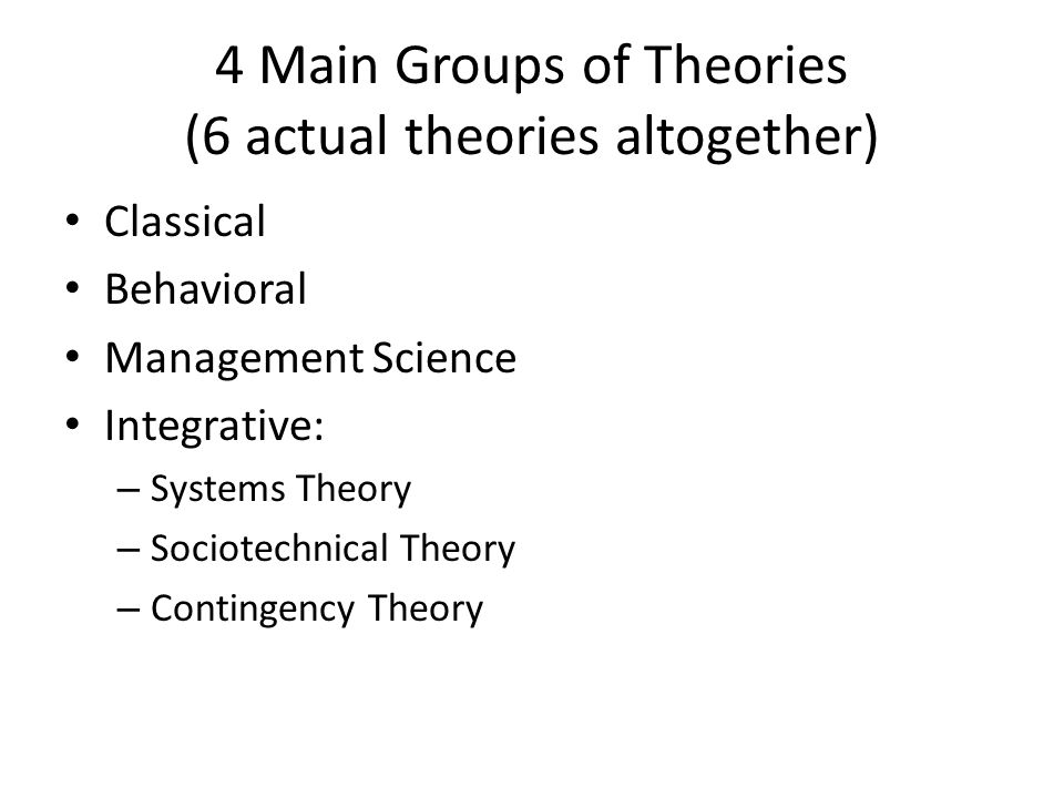 4 Main Groups of Theories (6 actual theories altogether) Classical Behavioral Management Science Integrative: – Systems Theory – Sociotechnical Theory