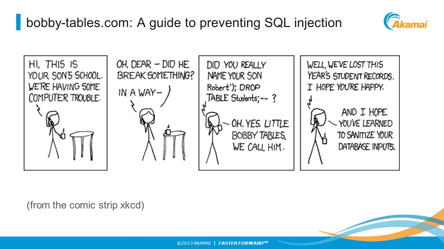 ©2013 AKAMAI | FASTER FORWARD TM bobby-tables.com: A guide to preventing SQL injection (from the comic strip xkcd)