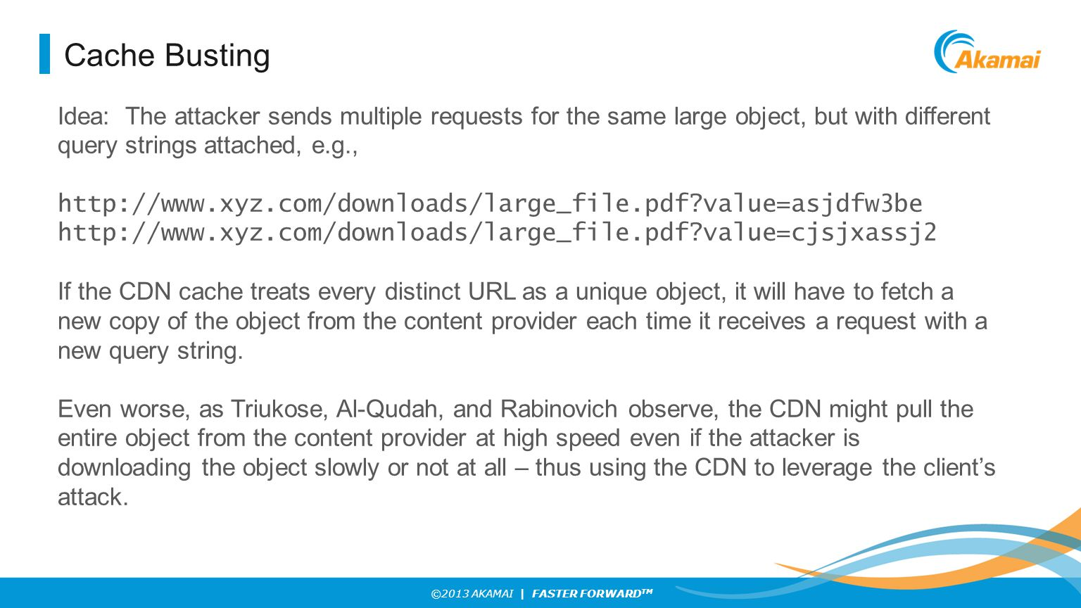 ©2013 AKAMAI | FASTER FORWARD TM Cache Busting Idea: The attacker sends multiple requests for the same large object, but with different query strings attached, e.g., http://www.xyz.com/downloads/large_file.pdf value=asjdfw3be http://www.xyz.com/downloads/large_file.pdf value=cjsjxassj2 If the CDN cache treats every distinct URL as a unique object, it will have to fetch a new copy of the object from the content provider each time it receives a request with a new query string.