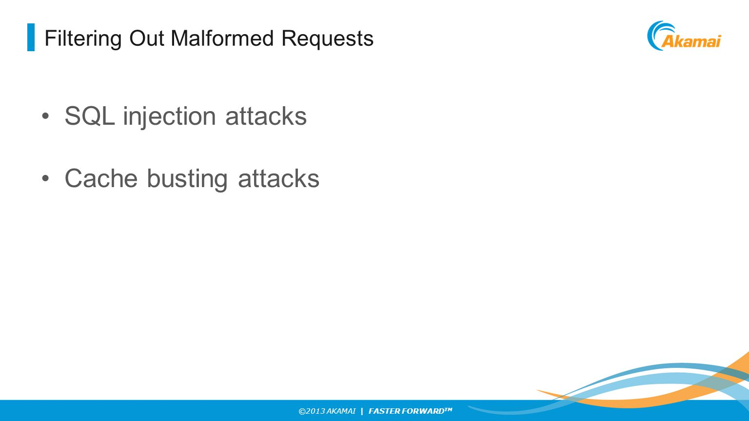 ©2013 AKAMAI | FASTER FORWARD TM Filtering Out Malformed Requests SQL injection attacks Cache busting attacks
