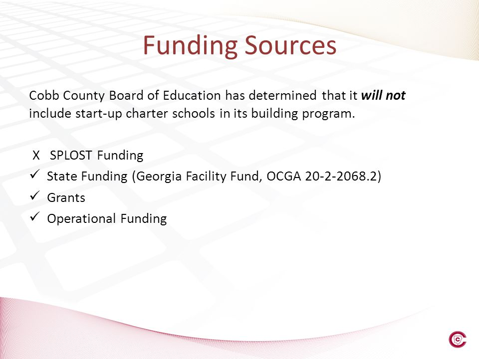 Funding Sources Cobb County Board of Education has determined that it will not include start-up charter schools in its building program. X SPLOST Fund