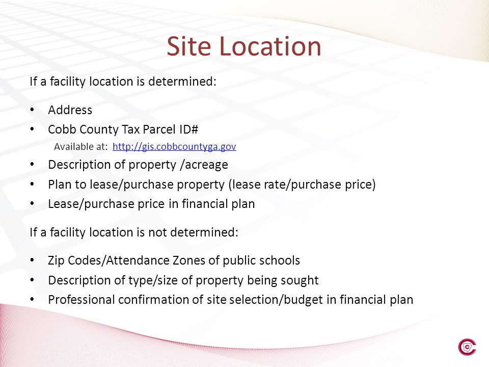 Site Location If a facility location is determined: Address Cobb County Tax Parcel ID# Available at: http://gis.cobbcountyga.govhttp://gis.cobbcountyga.gov Description of property /acreage Plan to lease/purchase property (lease rate/purchase price) Lease/purchase price in financial plan If a facility location is not determined: Zip Codes/Attendance Zones of public schools Description of type/size of property being sought Professional confirmation of site selection/budget in financial plan