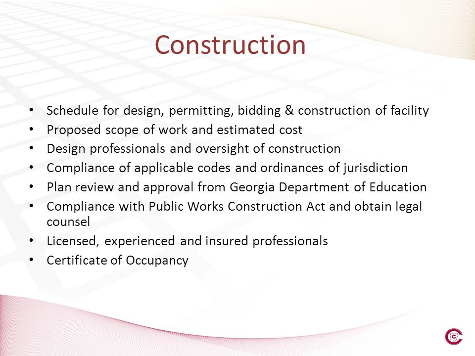 Construction Schedule for design, permitting, bidding & construction of facility Proposed scope of work and estimated cost Design professionals and oversight of construction Compliance of applicable codes and ordinances of jurisdiction Plan review and approval from Georgia Department of Education Compliance with Public Works Construction Act and obtain legal counsel Licensed, experienced and insured professionals Certificate of Occupancy