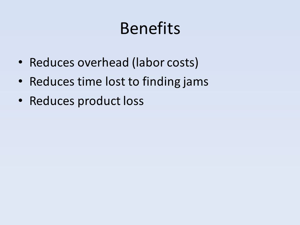 Benefits Reduces overhead (labor costs) Reduces time lost to finding jams Reduces product loss