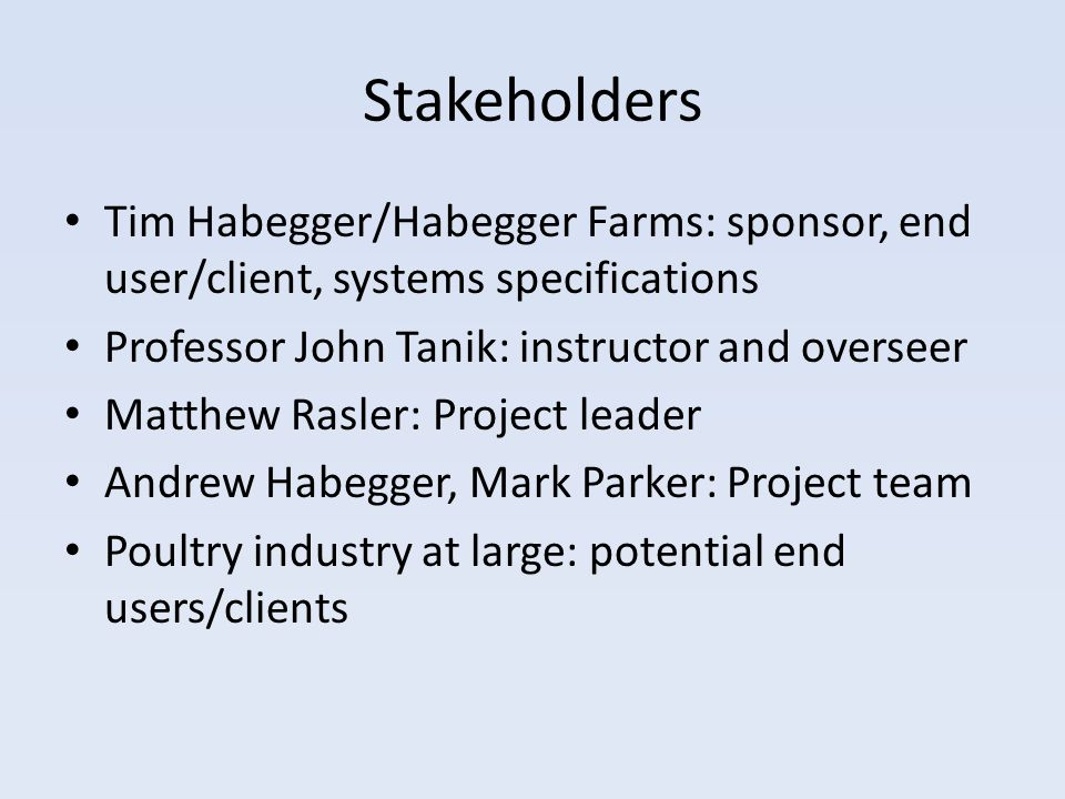Stakeholders Tim Habegger/Habegger Farms: sponsor, end user/client, systems specifications Professor John Tanik: instructor and overseer Matthew Rasler: Project leader Andrew Habegger, Mark Parker: Project team Poultry industry at large: potential end users/clients