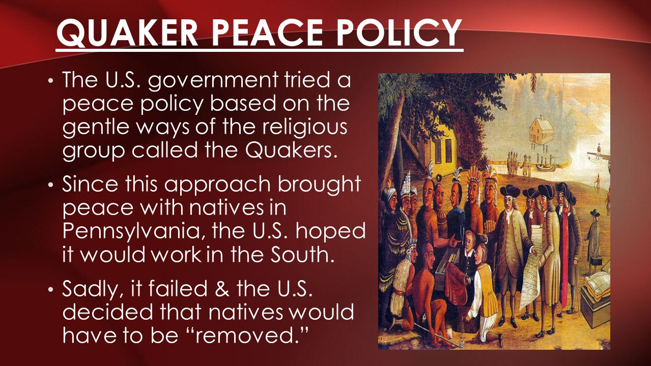 The U.S. government tried a peace policy based on the gentle ways of the religious group called the Quakers. Since this approach brought peace with na