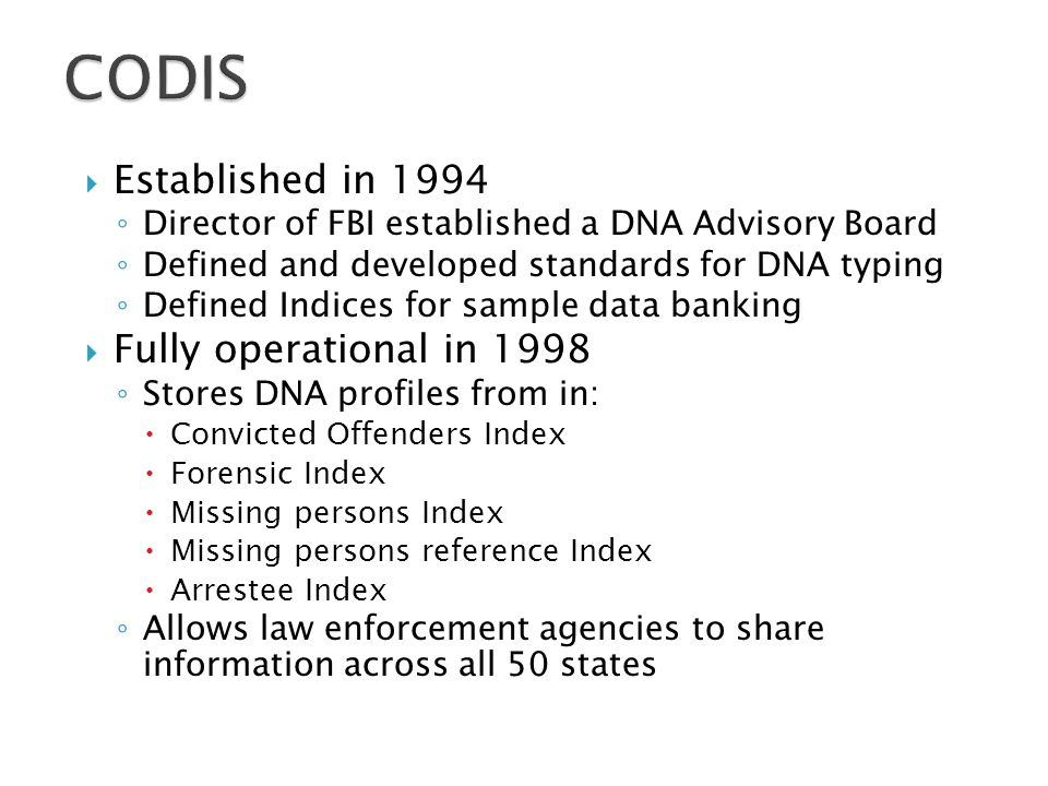  Established in 1994 ◦ Director of FBI established a DNA Advisory Board ◦ Defined and developed standards for DNA typing ◦ Defined Indices for sample data banking  Fully operational in 1998 ◦ Stores DNA profiles from in:  Convicted Offenders Index  Forensic Index  Missing persons Index  Missing persons reference Index  Arrestee Index ◦ Allows law enforcement agencies to share information across all 50 states
