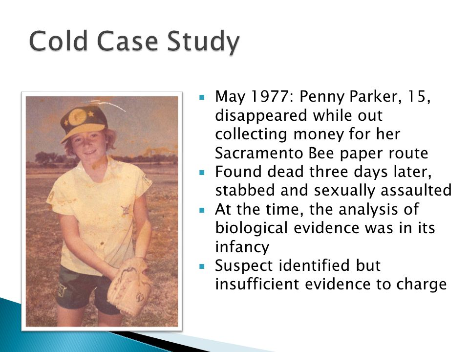  May 1977: Penny Parker, 15, disappeared while out collecting money for her Sacramento Bee paper route  Found dead three days later, stabbed and sexually assaulted  At the time, the analysis of biological evidence was in its infancy  Suspect identified but insufficient evidence to charge
