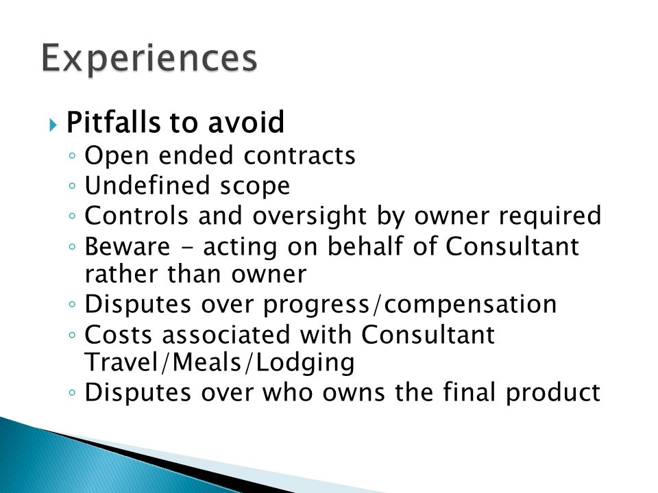  Pitfalls to avoid ◦ Open ended contracts ◦ Undefined scope ◦ Controls and oversight by owner required ◦ Beware - acting on behalf of Consultant rather than owner ◦ Disputes over progress/compensation ◦ Costs associated with Consultant Travel/Meals/Lodging ◦ Disputes over who owns the final product